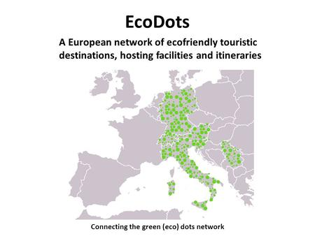 EcoDots Connecting the green (eco) dots network A European network of ecofriendly touristic destinations, hosting facilities and itineraries.