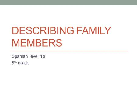 DESCRIBING FAMILY MEMBERS Spanish level 1b 8 th grade.