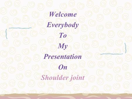 Welcome Everybody To My Presentation On Shoulder joint.