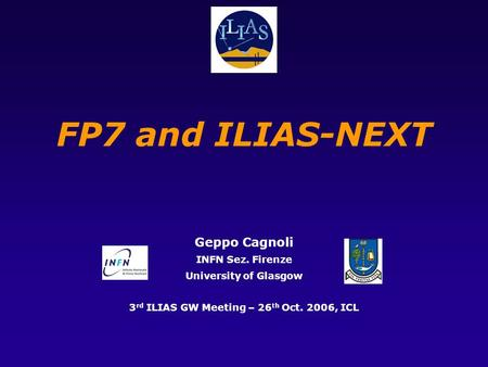 FP7 and ILIAS-NEXT Geppo Cagnoli INFN Sez. Firenze University of Glasgow 3 rd ILIAS GW Meeting – 26 th Oct. 2006, ICL.