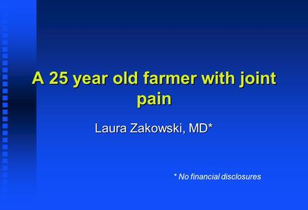 A 25 year old farmer with joint pain Laura Zakowski, MD* * No financial disclosures.
