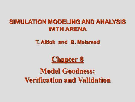Altiok / Melamed Simulation Modeling and Analysis with Arena Chapter 8 1 SIMULATION MODELING AND ANALYSIS WITH ARENA T. Altiok and B. Melamed Chapter 8.