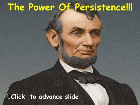 The Power Of Persistence!!!  Click to advance slide.