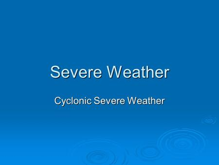 Severe Weather Cyclonic Severe Weather.  Cyclone= low pressure system  Can develop into severe weather if conditions are right  Severe weather includes: