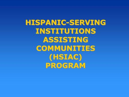 HISPANIC-SERVING INSTITUTIONS ASSISTING COMMUNITIES (HSIAC) PROGRAM.