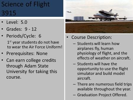 Science of Flight 3915 Level: 5.0 Grades: 9 - 12 Periods/Cycle: 6 1 st year students do not have to wear the Air Force Uniform! Prerequisites: None Can.
