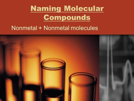 Naming Molecular Compounds Nonmetal + Nonmetal molecules.