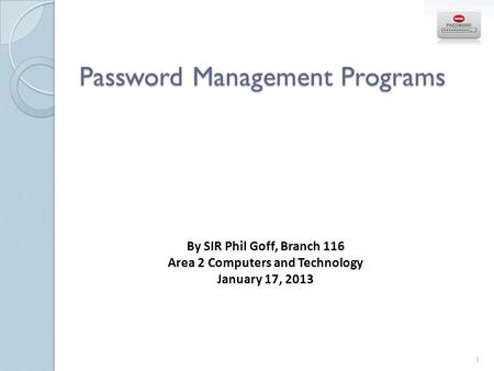 Password Management Programs By SIR Phil Goff, Branch 116 Area 2 Computers and Technology January 17, 2013 1.