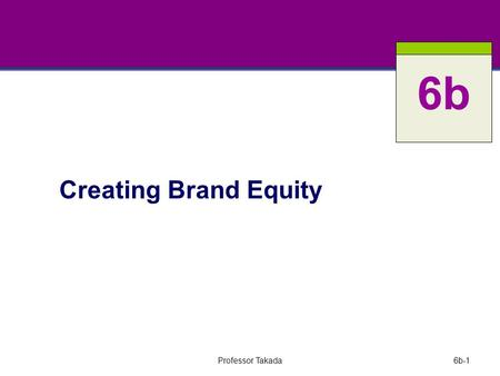 Professor Takada6b-1 Creating Brand Equity 6b. Professor Takada6b-2 Key Questions What is a brand and how does branding work? What is brand equity? How.