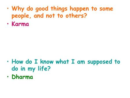 Why do good things happen to some people, and not to others? Karma How do I know what I am supposed to do in my life? Dharma.