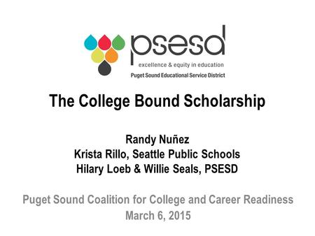 The College Bound Scholarship Randy Nuñez Krista Rillo, Seattle Public Schools Hilary Loeb & Willie Seals, PSESD Puget Sound Coalition for College and.