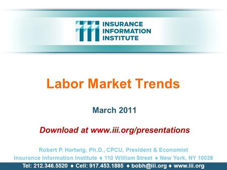 Labor Market Trends March 2011 Download at www.iii.org/presentations Robert P. Hartwig, Ph.D., CPCU, President & Economist Insurance Information Institute.