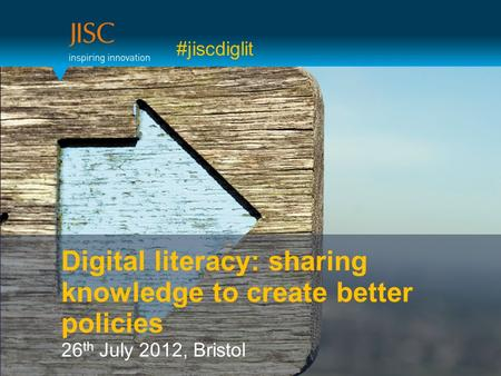 #jiscdiglit Digital literacy: sharing knowledge to create better policies 26 th July 2012, Bristol.