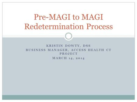 KRISTIN DOWTY, DSS BUSINESS MANAGER, ACCESS HEALTH CT PROJECT MARCH 14, 2014 Pre-MAGI to MAGI Redetermination Process.