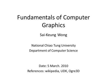 Fundamentals of Computer Graphics Sai-Keung Wong National Chiao Tung University Department of Computer Science Date: 5 March. 2010 References: wikipedia,