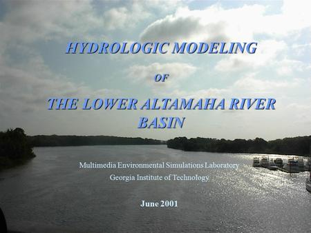 HYDROLOGIC MODELING OF THE LOWER ALTAMAHA RIVER BASIN Multimedia Environmental Simulations Laboratory Georgia Institute of Technology June 2001.