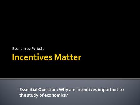 Economics: Period 1 Essential Question: Why are incentives important to the study of economics?