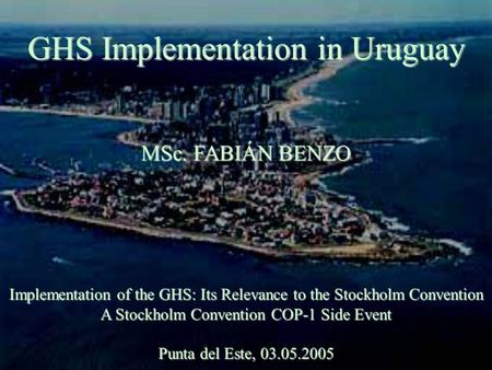 GHS Implementation in Uruguay MSc. FABIÁN BENZO Implementation of the GHS: Its Relevance to the Stockholm Convention A Stockholm Convention COP-1 Side.