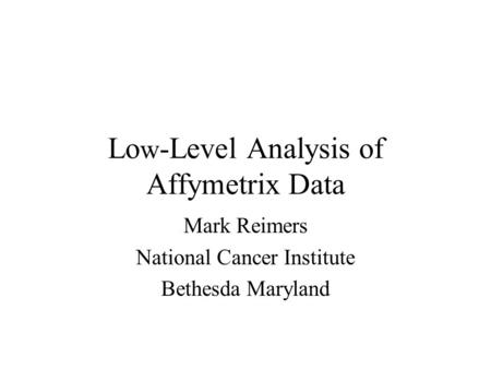 Lo w -Level Analysis of Affymetrix Data Mark Reimers National Cancer Institute Bethesda Maryland.