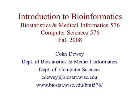 Introduction to Bioinformatics Biostatistics & Medical Informatics 576 Computer Sciences 576 Fall 2008 Colin Dewey Dept. of Biostatistics & Medical Informatics.