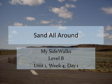 Sand All Around My SideWalks Level B Unit 1, Week 4, Day 1.
