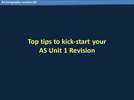 AS Geography revision 09 Top tips to kick-start your AS Unit 1 Revision.