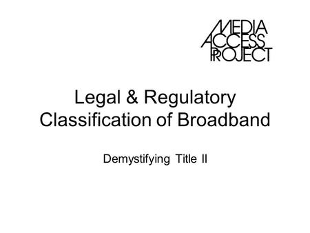 Legal & Regulatory Classification of Broadband Demystifying Title II.
