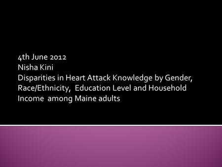 4th June 2012 Nisha Kini Disparities in Heart Attack Knowledge by Gender, Race/Ethnicity, Education Level and Household Income among Maine adults.