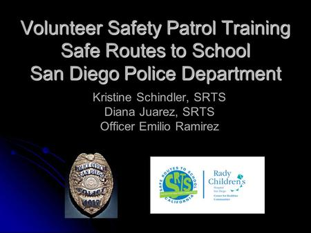 Volunteer Safety Patrol Training Safe Routes to School San Diego Police Department Kristine Schindler, SRTS Diana Juarez, SRTS Officer Emilio Ramirez.