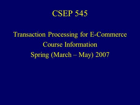 CSEP 545 Transaction Processing for E-Commerce Course Information Spring (March – May) 2007.