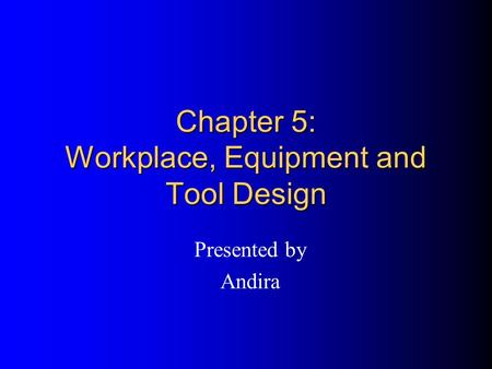 Chapter 5: Workplace, Equipment and Tool Design Presented by Andira.