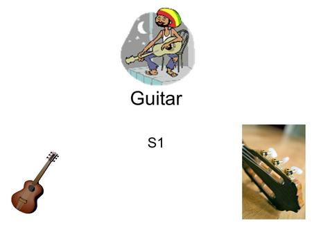 Guitar S1. Guitar The Guitar is a string Instrument The Guitar has 6 Strings: EADGBE Top String E & Bottom String E.