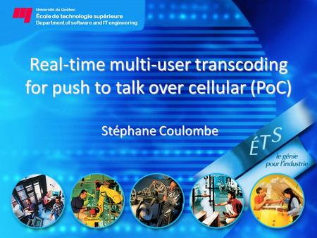 Université du Québec École de technologie supérieure Department of software and IT engineering Real-time multi-user transcoding for push to talk over cellular.