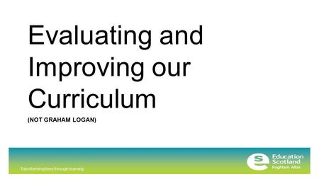 Transforming lives through learning (NOT GRAHAM LOGAN) Evaluating and Improving our Curriculum.