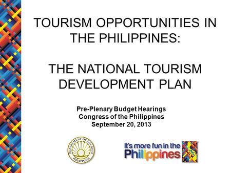 TOURISM OPPORTUNITIES IN THE PHILIPPINES: THE NATIONAL TOURISM DEVELOPMENT PLAN Pre-Plenary Budget Hearings Congress of the Philippines September 20, 2013.