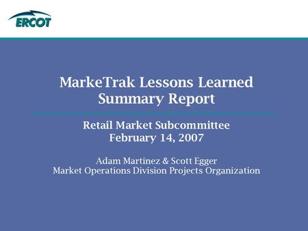 MarkeTrak Lessons Learned Summary Report Retail Market Subcommittee February 14, 2007 Adam Martinez & Scott Egger Market Operations Division Projects Organization.