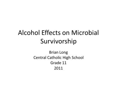 Alcohol Effects on Microbial Survivorship Brian Long Central Catholic High School Grade 11 2011.