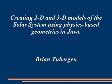 Creating 2-D and 3-D models of the Solar System using physics-based geometries in Java. Brian Tubergen.