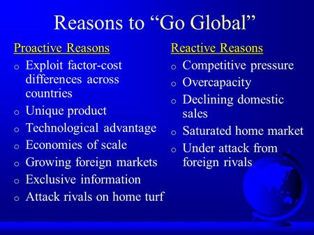 "Reasons to ""Go Global"" Proactive Reasons o Exploit factor-cost differences across countries o Unique product o Technological advantage o Economies of scale."