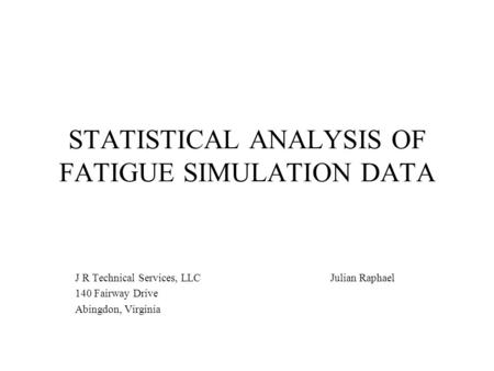 STATISTICAL ANALYSIS OF FATIGUE SIMULATION DATA J R Technical Services, LLC Julian Raphael 140 Fairway Drive Abingdon, Virginia.