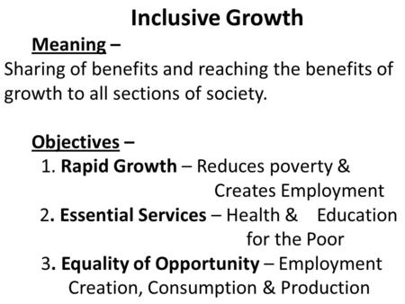 Inclusive Growth Meaning – Sharing of benefits and reaching the benefits of growth to all sections of society. Objectives – 1. Rapid Growth – Reduces poverty.