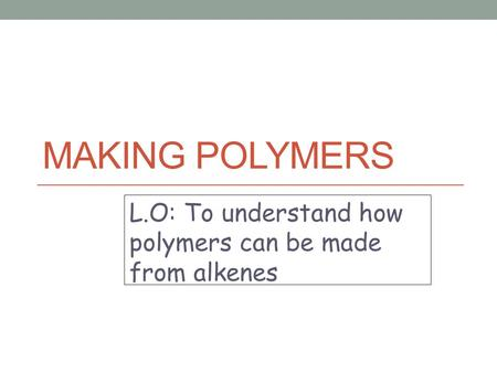 MAKING POLYMERS L.O: To understand how polymers can be made from alkenes.