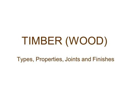 TIMBER (WOOD) Types, Properties, Joints and Finishes.