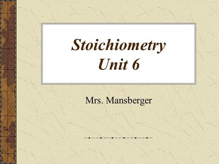 Stoichiometry Unit 6 Mrs. Mansberger Chemical Stoichiometry Stoichiometry - The study of quantities of materials consumed and produced in chemical reactions.