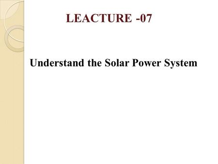 Understand the Solar Power System LEACTURE -07. IMPORTANT TOPICS 1.Define Photovoltaic effect 2.Describe the Operation of Solar Cell 3.Describe the Operation.