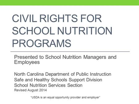 CIVIL RIGHTS FOR SCHOOL NUTRITION PROGRAMS Presented to School Nutrition Managers and Employees North Carolina Department of Public Instruction Safe and.