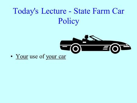 Today's Lecture - State Farm Car Policy Your use of your car.