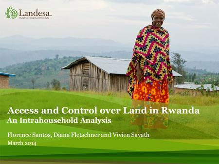 Access and Control over Land in Rwanda An Intrahousehold Analysis Florence Santos, Diana Fletschner and Vivien Savath March 2014.