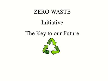 ZERO WASTE Initiative The Key to our Future. The U.S. is sinking under a tidal wave of waste. We are told that waste management in the U.S. is in a state.