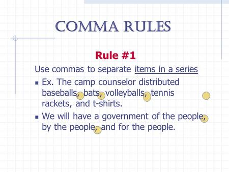 Comma Rules Rule #1 Use commas to separate items in a series Ex. The camp counselor distributed baseballs, bats, volleyballs, tennis rackets, and t-shirts.